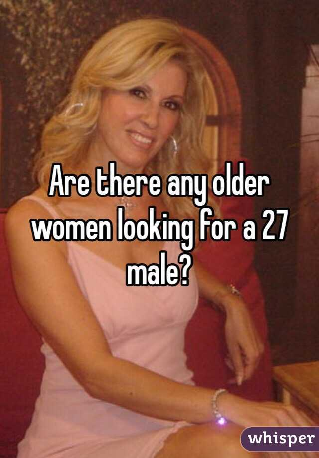 Are there any older women looking for a 27 male?