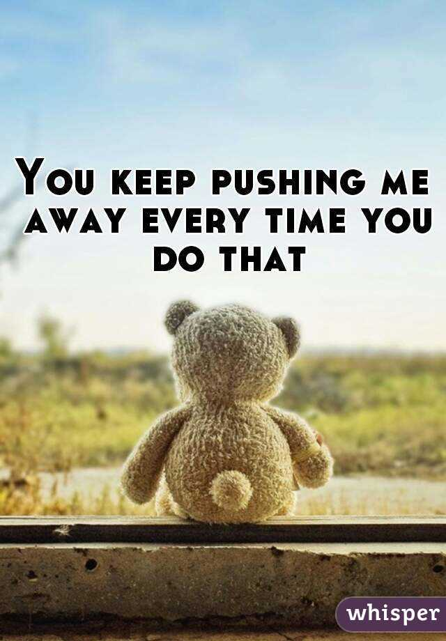 You keep pushing me away every time you do that