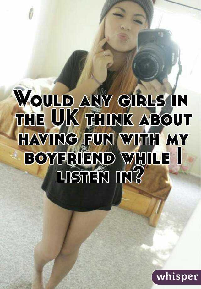 Would any girls in the UK think about having fun with my boyfriend while I listen in?