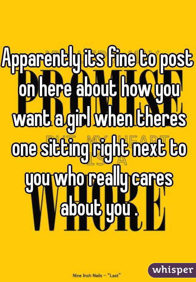 Apparently its fine to post on here about how you want a girl when theres one sitting right next to you who really cares about you .