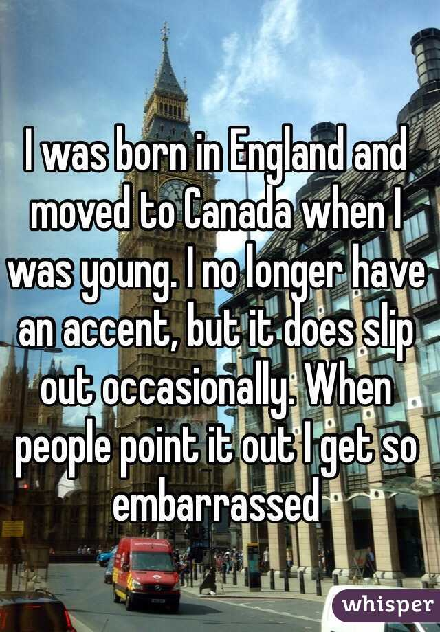 I was born in England and moved to Canada when I was young. I no longer have an accent, but it does slip out occasionally. When people point it out I get so embarrassed