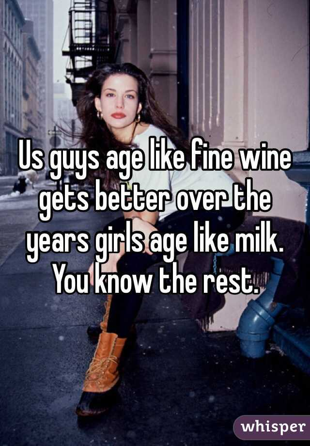 Us guys age like fine wine gets better over the years girls age like milk. You know the rest.
