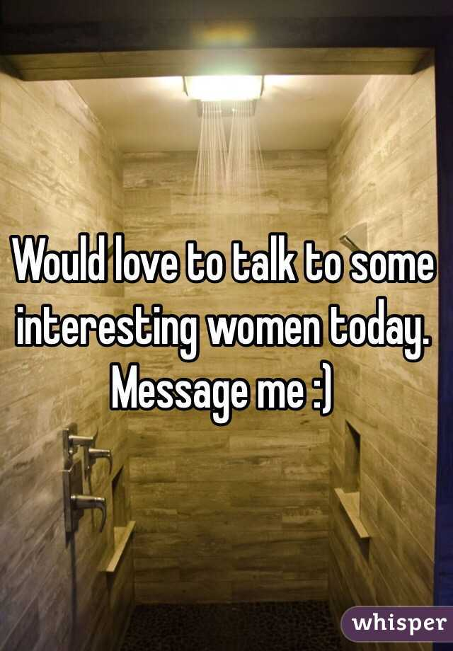 Would love to talk to some interesting women today. Message me :)