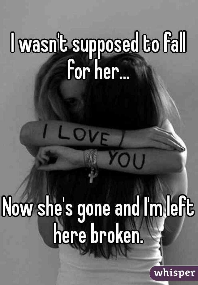 I wasn't supposed to fall for her...      Now she's gone and I'm left here broken.