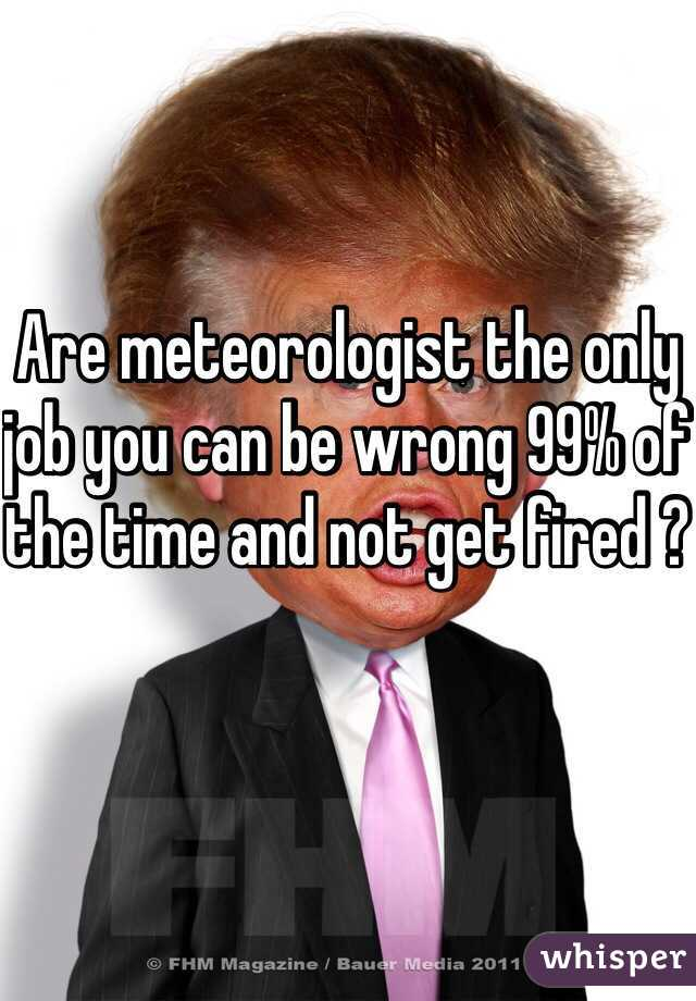 Are meteorologist the only job you can be wrong 99% of the time and not get fired ?