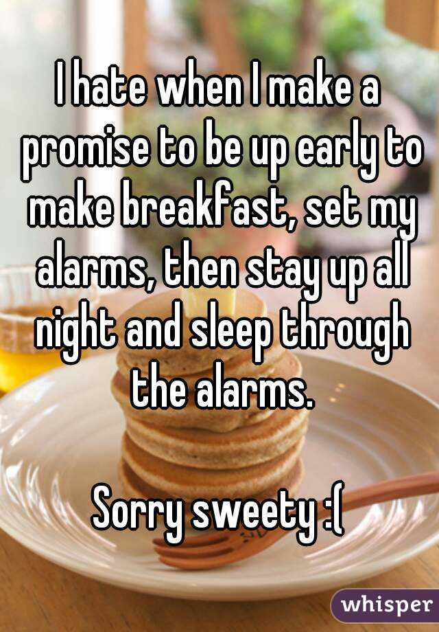 I hate when I make a promise to be up early to make breakfast, set my alarms, then stay up all night and sleep through the alarms.  Sorry sweety :(