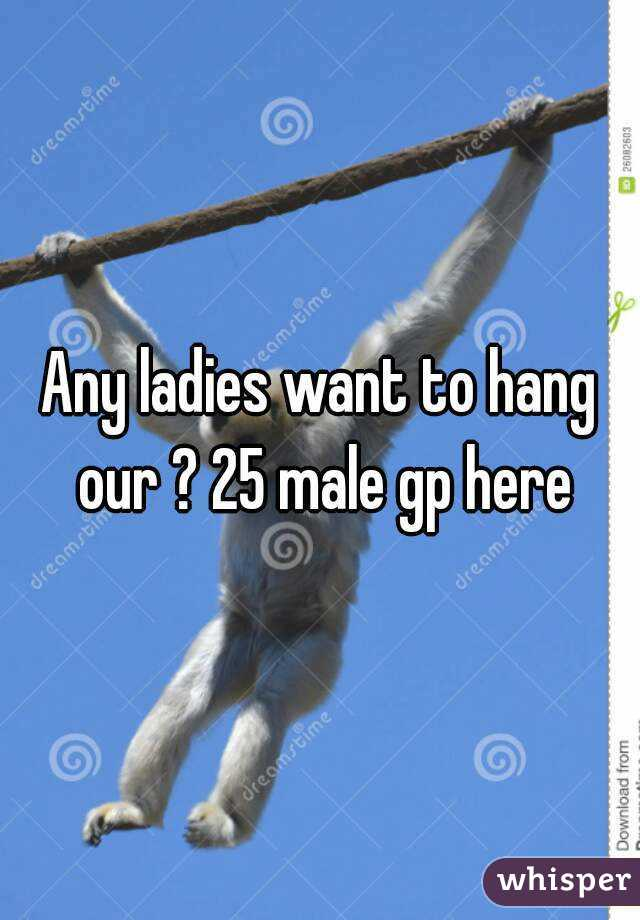 Any ladies want to hang our ? 25 male gp here