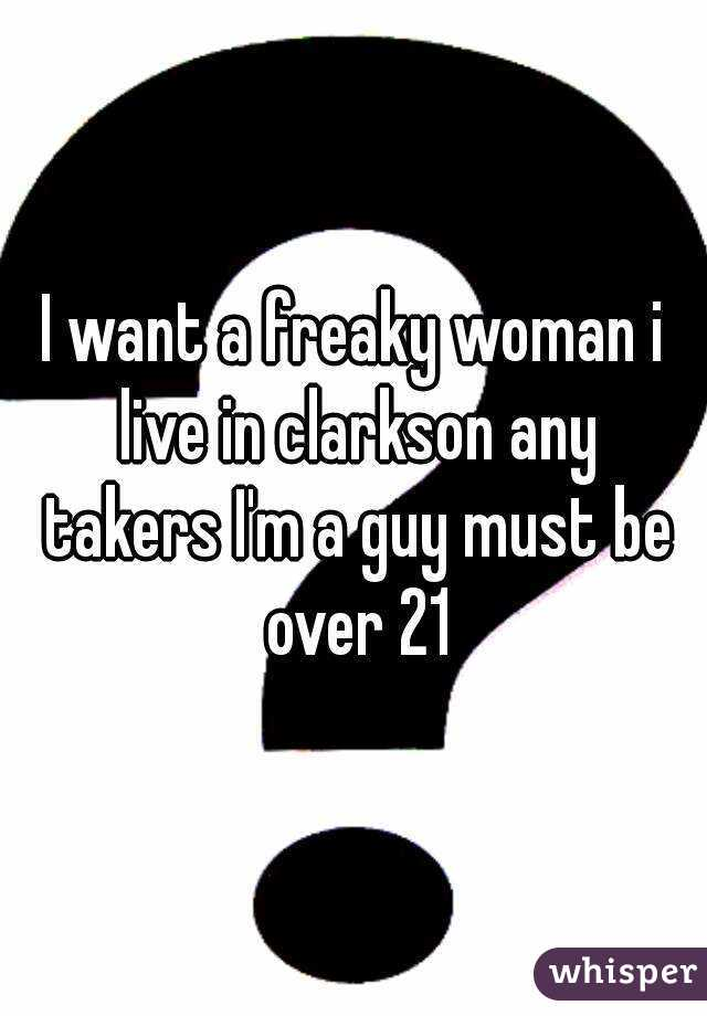 I want a freaky woman i live in clarkson any takers I'm a guy must be over 21