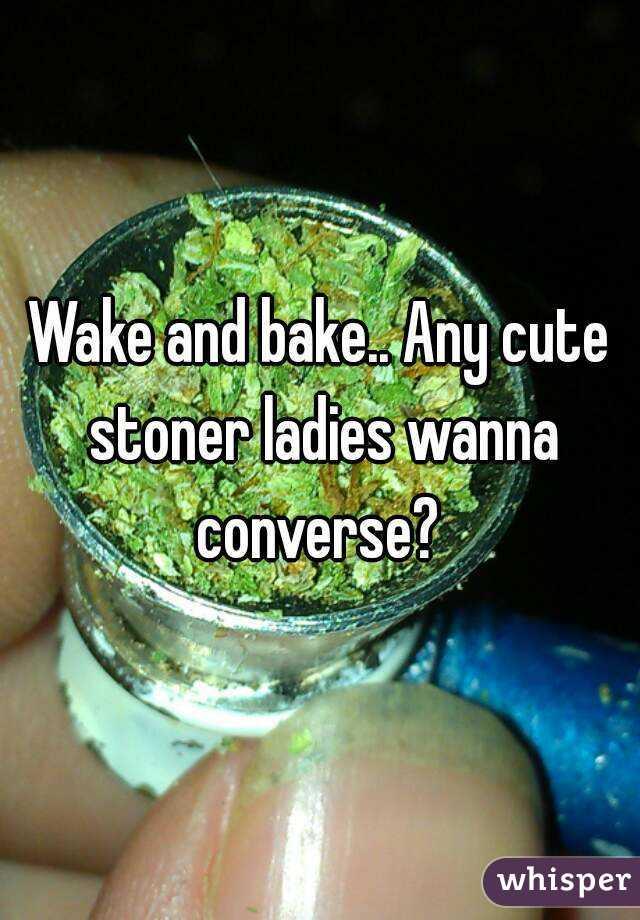 Wake and bake.. Any cute stoner ladies wanna converse?