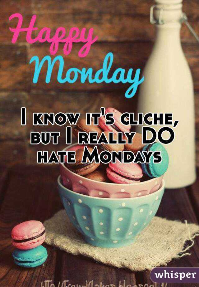 I know it's cliche, but I really DO hate Mondays