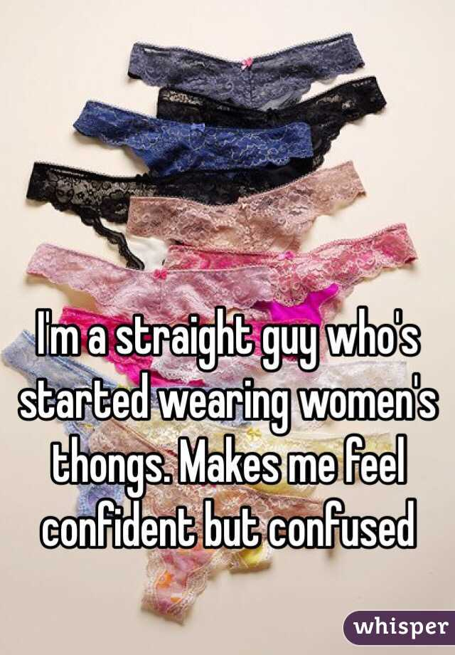 I'm a straight guy who's started wearing women's thongs. Makes me feel confident but confused