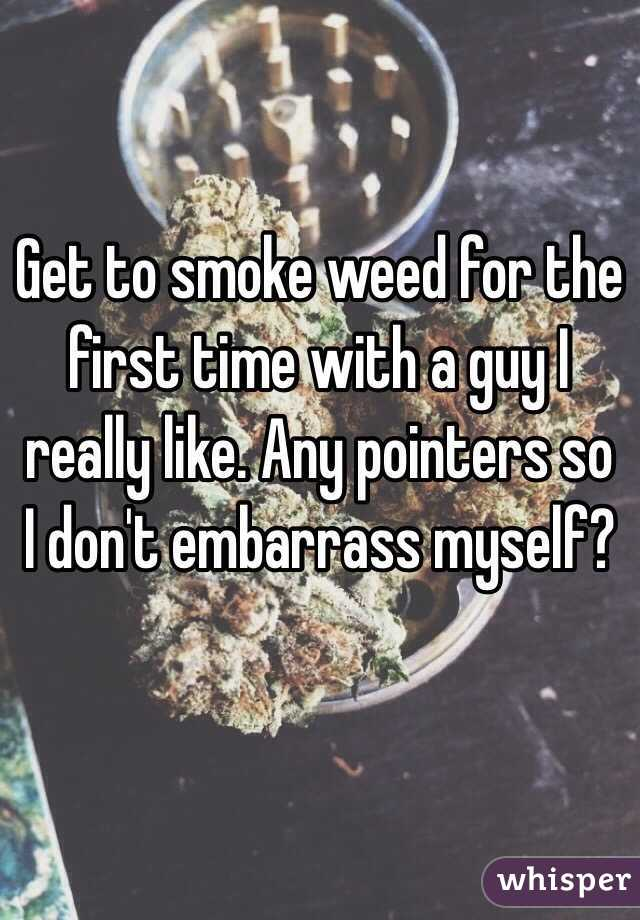 Get to smoke weed for the first time with a guy I really like. Any pointers so I don't embarrass myself?