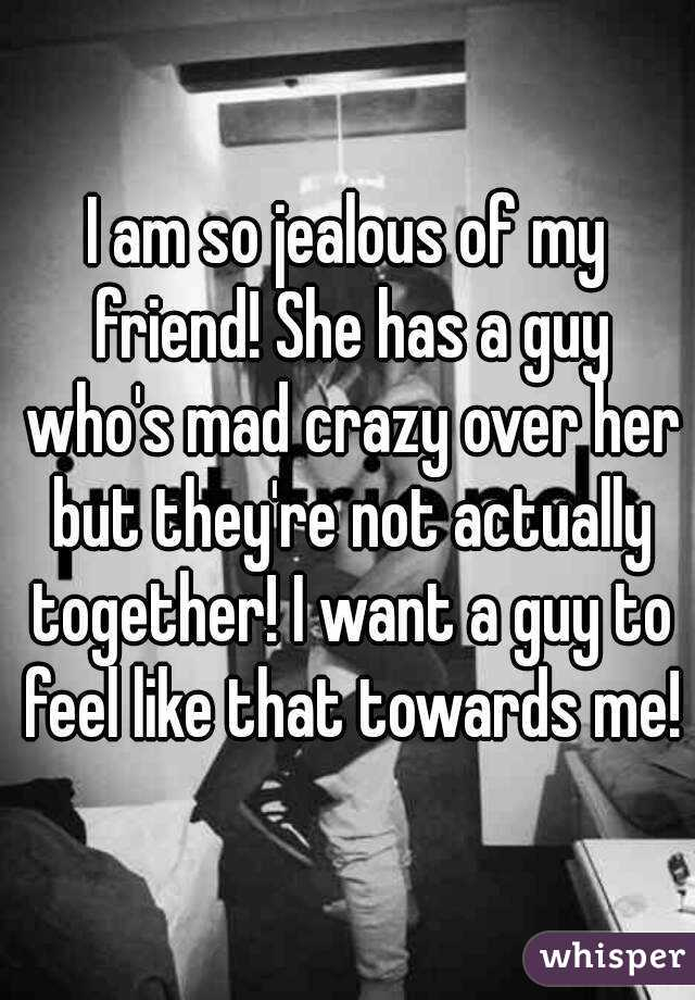 I am so jealous of my friend! She has a guy who's mad crazy over her but they're not actually together! I want a guy to feel like that towards me!
