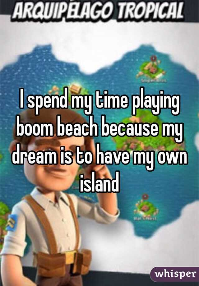 I spend my time playing boom beach because my dream is to have my own island