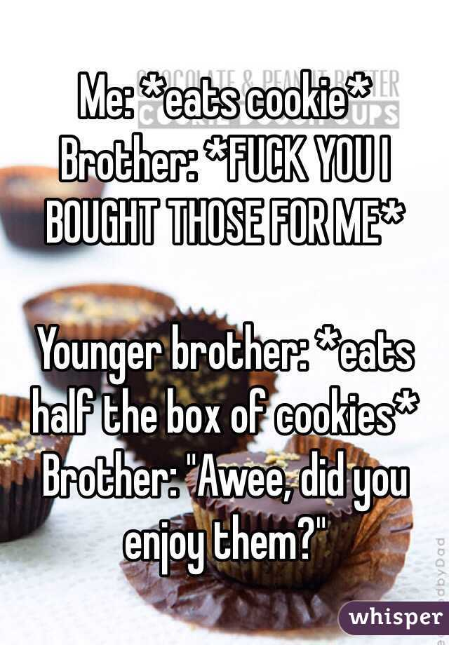 """Me: *eats cookie*  Brother: *FUCK YOU I BOUGHT THOSE FOR ME*  Younger brother: *eats half the box of cookies* Brother: """"Awee, did you enjoy them?"""""""