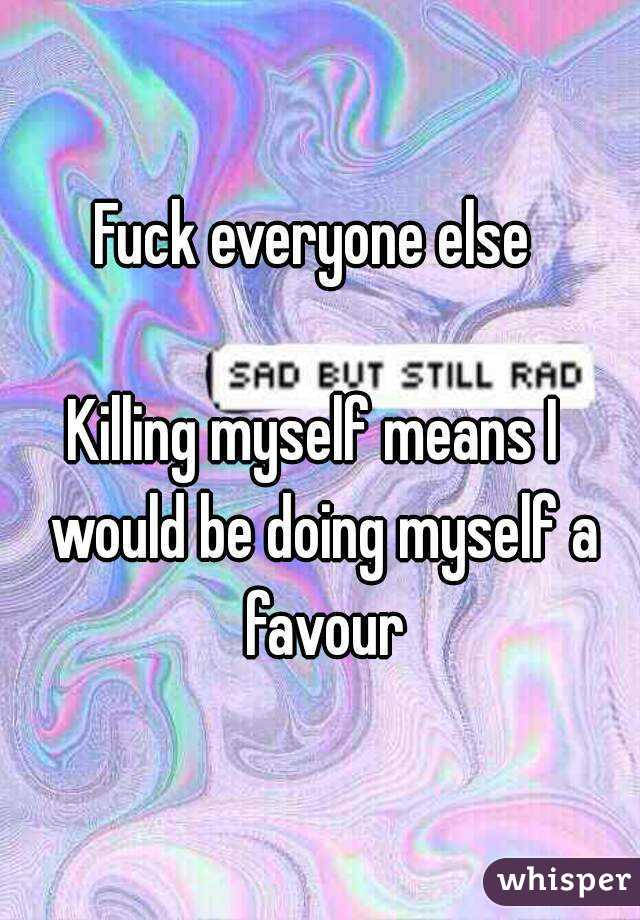 Fuck everyone else   Killing myself means I  would be doing myself a favour