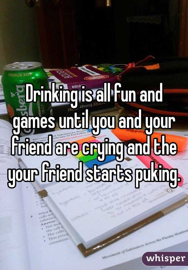 Drinking is all fun and games until you and your friend are crying and the your friend starts puking.