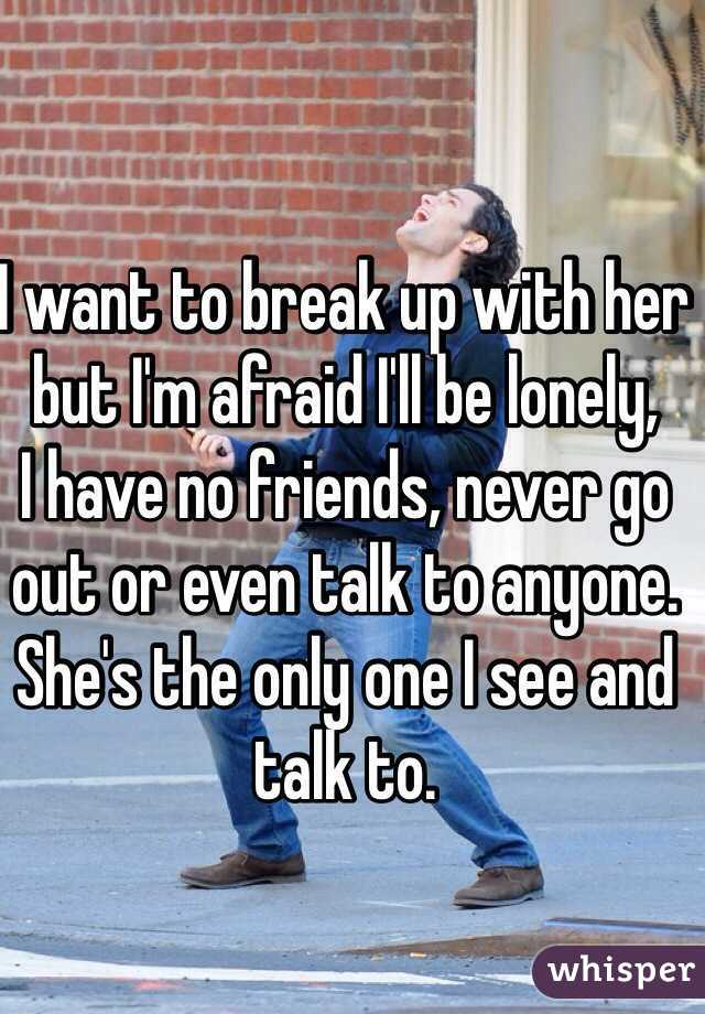 I want to break up with her but I'm afraid I'll be lonely,  I have no friends, never go out or even talk to anyone. She's the only one I see and talk to.
