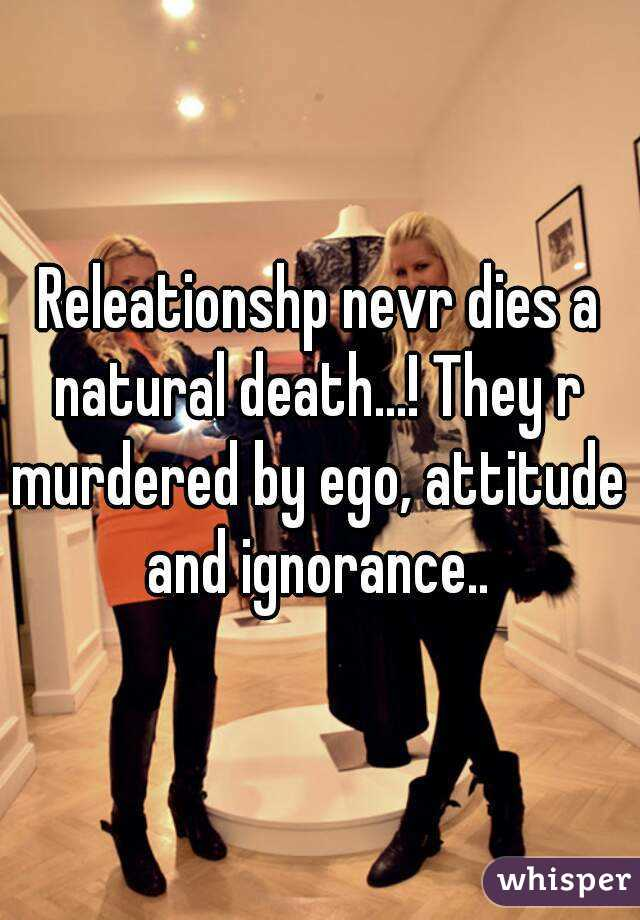 Releationshp nevr dies a natural death...! They r murdered by ego, attitude and ignorance..