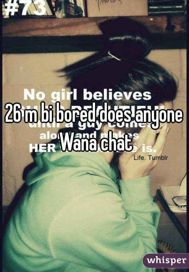 26 m bi bored does anyone Wana chat