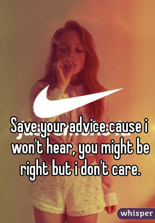 Save your advice cause i won't hear, you might be right but i don't care.