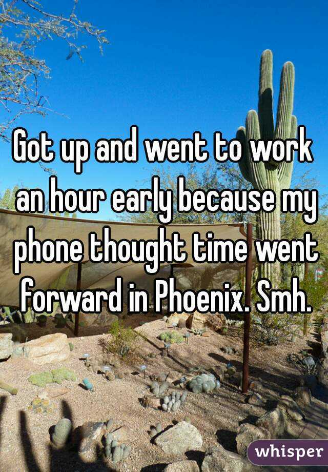 Got up and went to work an hour early because my phone thought time went forward in Phoenix. Smh.