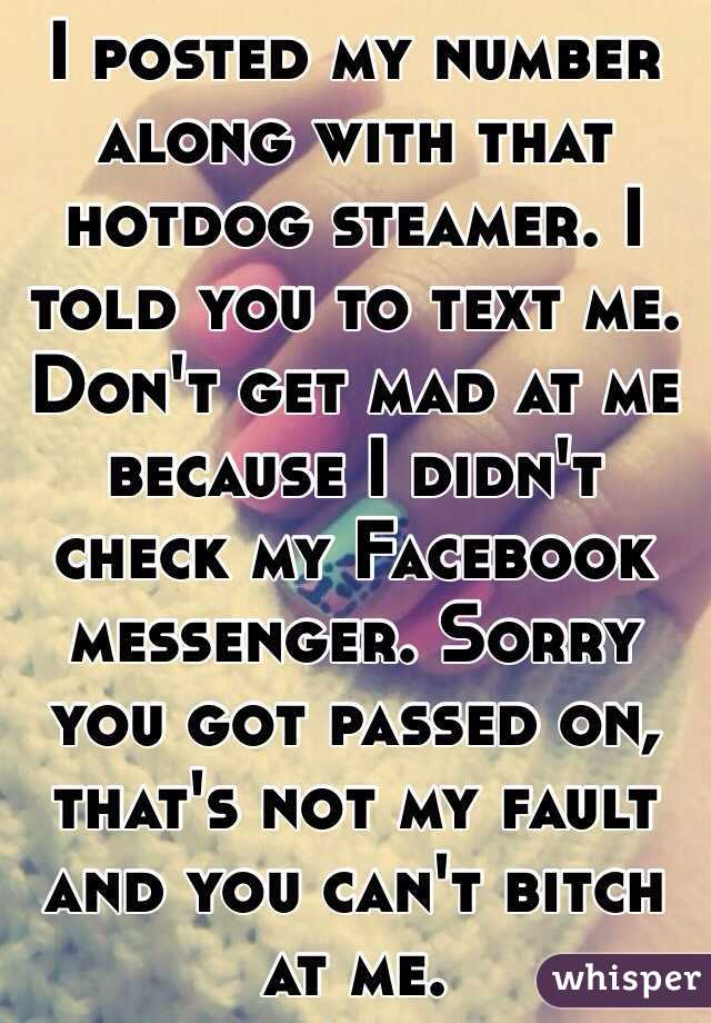 I posted my number along with that hotdog steamer. I told you to text me. Don't get mad at me because I didn't check my Facebook messenger. Sorry you got passed on, that's not my fault and you can't bitch at me.