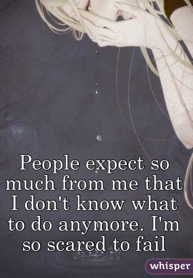 People expect so much from me that I don't know what to do anymore. I'm so scared to fail