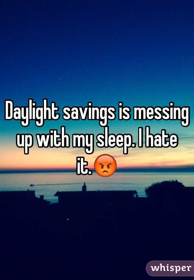 Daylight savings is messing up with my sleep. I hate it.😡