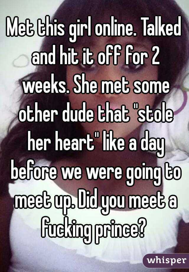 """Met this girl online. Talked and hit it off for 2 weeks. She met some other dude that """"stole her heart"""" like a day before we were going to meet up. Did you meet a fucking prince?"""