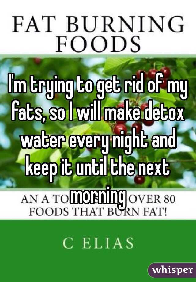 I'm trying to get rid of my fats, so I will make detox water every night and keep it until the next morning