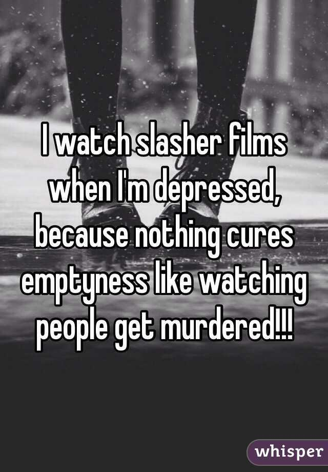 I watch slasher films when I'm depressed, because nothing cures emptyness like watching people get murdered!!!