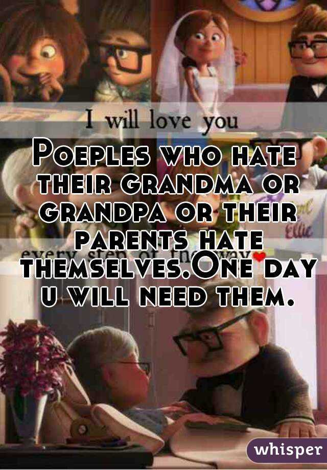 Poeples who hate their grandma or grandpa or their parents hate themselves.One day u will need them.