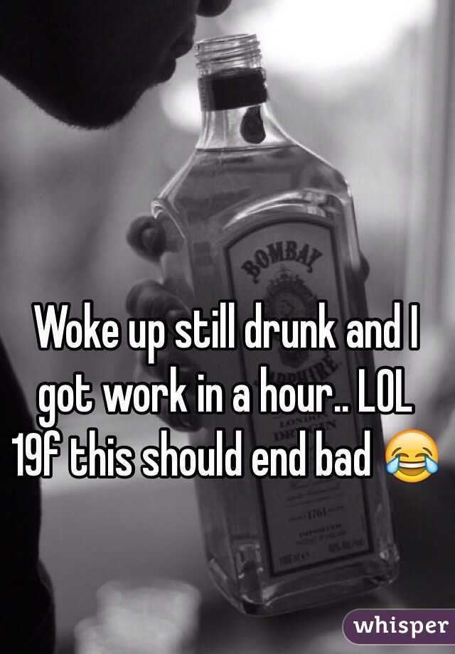 Woke up still drunk and I got work in a hour.. LOL 19f this should end bad 😂