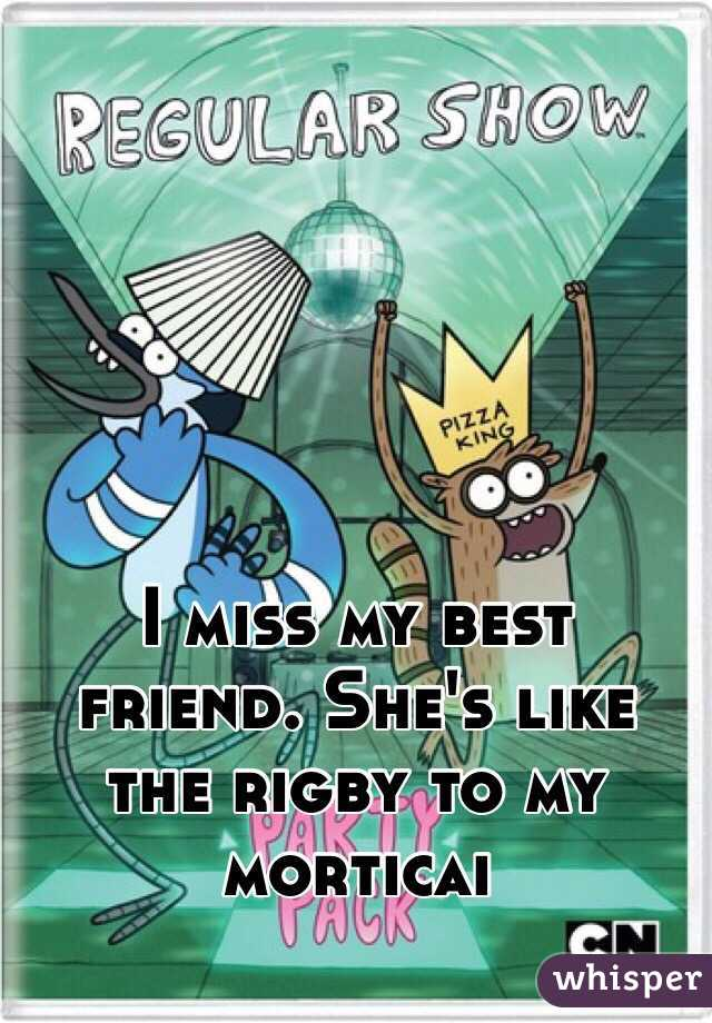 I miss my best friend. She's like the rigby to my morticai