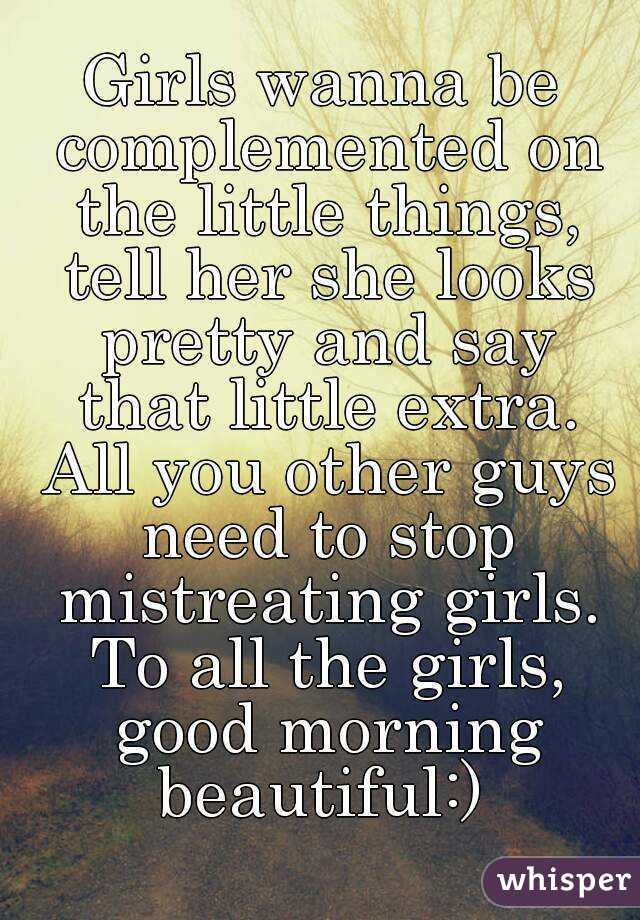 Girls wanna be complemented on the little things, tell her she looks pretty and say that little extra. All you other guys need to stop mistreating girls. To all the girls, good morning beautiful:)