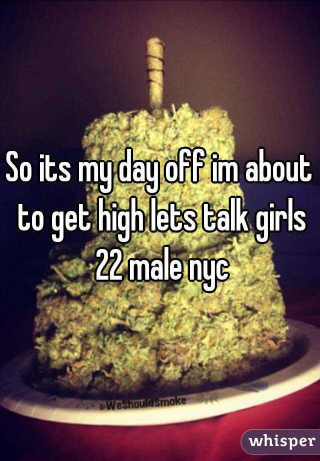 So its my day off im about to get high lets talk girls 22 male nyc