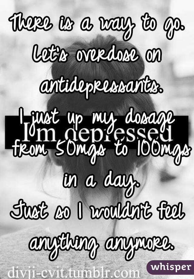 There is a way to go. Let's overdose on antidepressants. I just up my dosage from 50mgs to 100mgs in a day. Just so I wouldn't feel anything anymore.