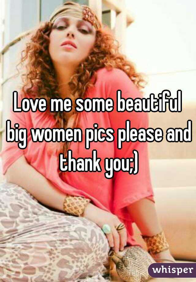 Love me some beautiful big women pics please and thank you;)