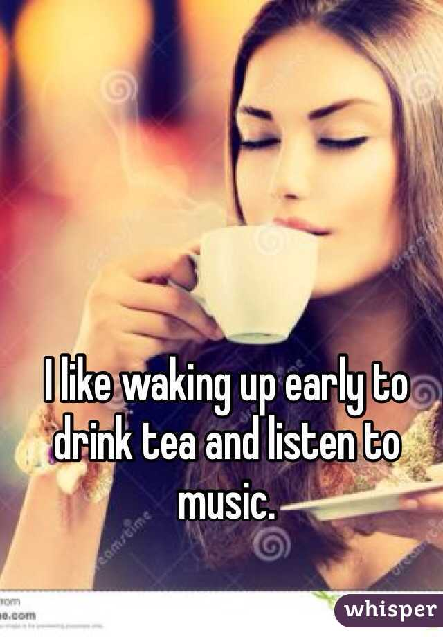 I like waking up early to drink tea and listen to music.