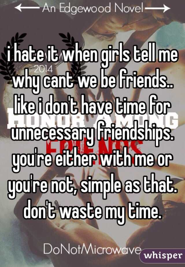 i hate it when girls tell me why cant we be friends.. like i don't have time for unnecessary friendships. you're either with me or you're not, simple as that. don't waste my time.