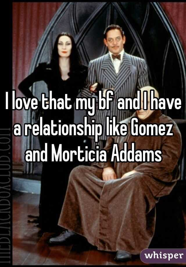 I love that my bf and I have a relationship like Gomez and Morticia Addams