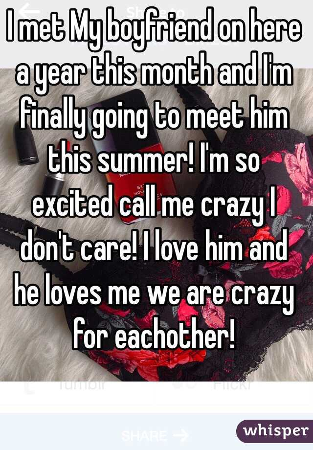 I met My boyfriend on here a year this month and I'm finally going to meet him this summer! I'm so excited call me crazy I don't care! I love him and he loves me we are crazy for eachother!