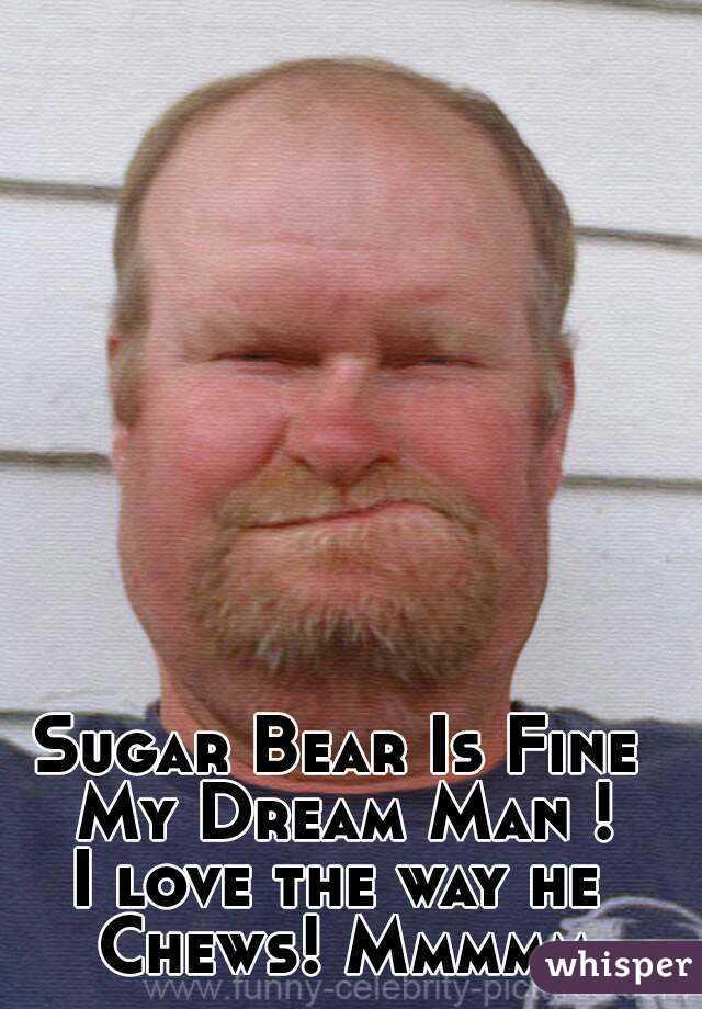 Sugar Bear Is Fine My Dream Man ! I love the way he Chews! Mmmmm