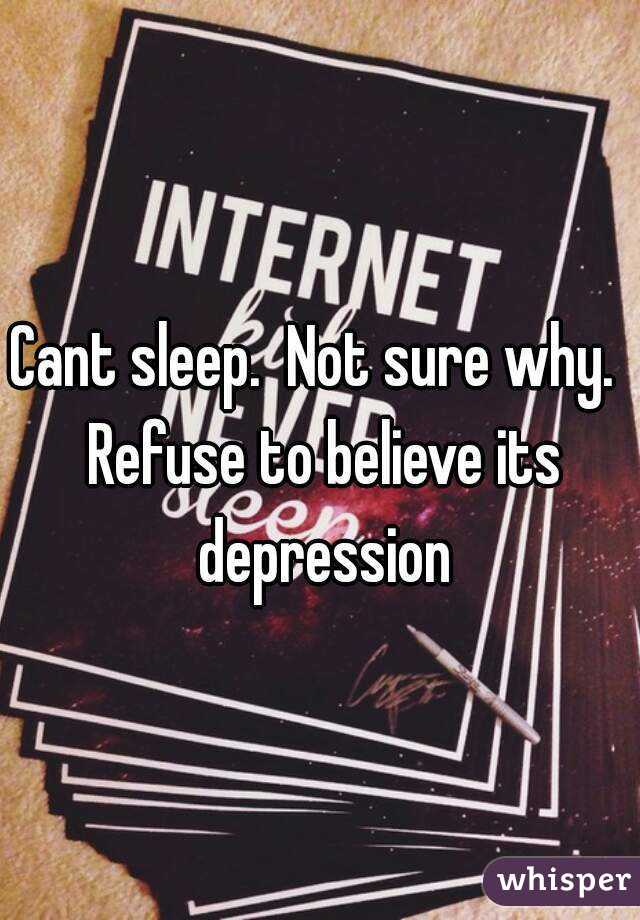 Cant sleep.  Not sure why.  Refuse to believe its depression