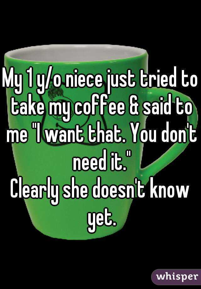 """My 1 y/o niece just tried to take my coffee & said to me """"I want that. You don't need it."""" Clearly she doesn't know yet."""