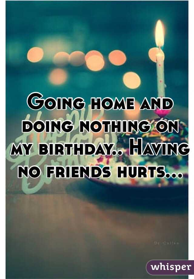 Going home and doing nothing on my birthday.. Having no friends hurts...