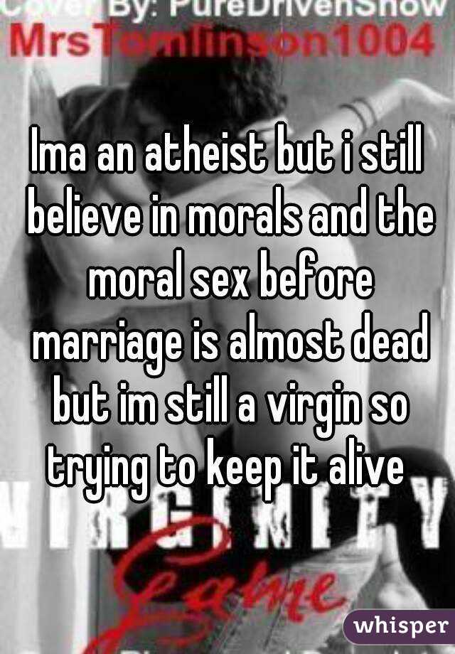 Ima an atheist but i still believe in morals and the moral sex before marriage is almost dead but im still a virgin so trying to keep it alive