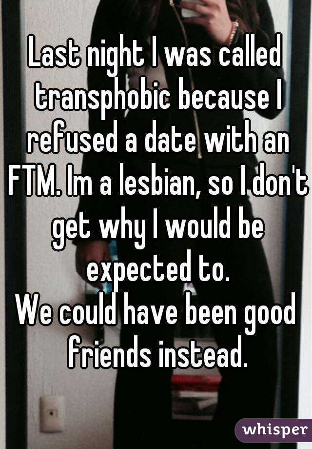 Last night I was called transphobic because I refused a date with an FTM. Im a lesbian, so I don't get why I would be expected to. We could have been good friends instead.