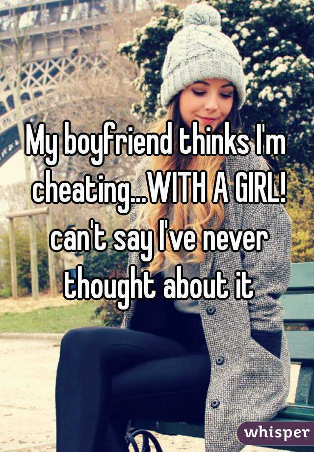 My boyfriend thinks I'm cheating...WITH A GIRL! can't say I've never thought about it